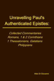 Unravelling Paul's Authenticated Epistles - Collected Commnetaries - Romans, 1&2 Corinthians, 1 Thessalonians, Galatians, Philippians ebook by Aldo Di Giovanni