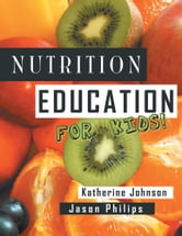 Nutrition Education For Kids - Health Science Series ebook by Katherine Johnson