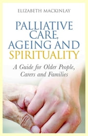 Palliative Care, Ageing and Spirituality - A Guide for Older People, Carers and Families ebook by Elizabeth MacKinlay