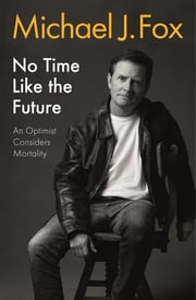 No Time Like the Future - An Optimist Considers Mortality ebook by Michael J Fox