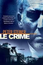 Le Crime - A Thriller ebook by Peter Steiner