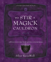 To Stir a Magick Cauldron - A Witch's Guide to Casting and Conjuring ebook by Silver RavenWolf