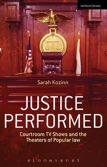 Justice Performed - Courtroom TV Shows and the Theaters of Popular Law ebook by Sarah Kozinn