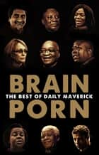 Brain Porn - The Best of Daily Maverick ebook by Branko Brkic, Greg Marinovich, Greg Nicolson,...