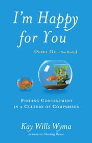 I'm Happy for You (Sort Of...Not Really) - Finding Contentment in a Culture of Comparison ebook by Kay Wills Wyma