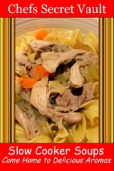 Slow Cooker Soups: Come Home to Delicious Aromas ebook by Chefs Secret Vault