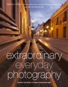 Extraordinary Everyday Photography - Awaken Your Vision to Create Stunning Images Wherever You Are ebook by