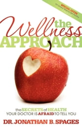 The Wellness Approach - The Secrets of Health your Doctor is Afraid to Tell You ebook by Dr. Jonathan B. Spages