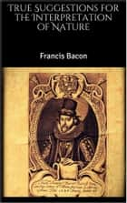 True Suggestions for the Interpretation of Nature ebook by Francis Bacon