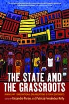 The State and the Grassroots - Immigrant Transnational Organizations in Four Continents ebook by Alejandro Portes, Patricia Fernández-Kelly