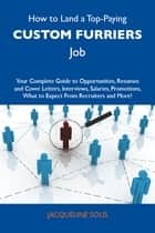 How to Land a Top-Paying Custom furriers Job: Your Complete Guide to Opportunities, Resumes and Cover Letters, Interviews, Salaries, Promotions, What to Expect From Recruiters and More ebook by Solis Jacqueline