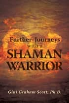 Further Journeys with a Shaman Warrior ebook by Gini Graham Scott, Ph.D.