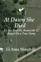 At Dawn She Died: Lt. Joe Novelli, Homicide 12, Based On a True Story ebook by GiAnna Moratelli