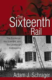 Sixteenth Rail - The Evidence, the Scientist, and the Lindbergh Kidnapping ebook by Adam Schrager