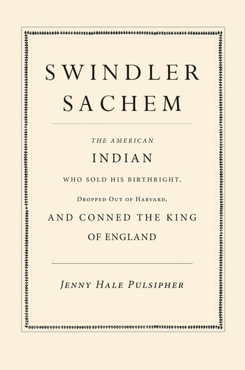Swindler Sachem - The American Indian Who Sold His Birthright, Dropped Out of Harvard, and Conned the King of England ebook by Jenny Hale Pulsipher