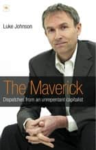 The Maverick - Dispatches from an unrepentant capitalist ebook by Luke Johnson