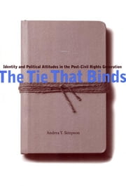 The Tie That Binds - Identity and Political Attitudes in the Post-Civil Rights Generation ebook by Andrea Y. Simpson