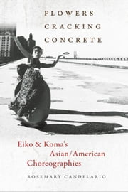 Flowers Cracking Concrete: Eiko & Koma's Asian/American Choreographies ebook by Kobo.Web.Store.Products.Fields.ContributorFieldViewModel