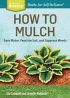 How to Mulch - Save Water, Feed the Soil, and Suppress Weeds. A Storey BASICS®Title ebook by Stu Campbell, Jennifer Kujawski