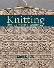 Knitting - The Complete Guide ebook by Davis, Jane