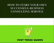 HOW TO START YOUR OWN SUCCESSFUL BUSINESS CONSULTING SERVICE ebook by Alexey