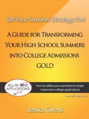 Get Your Summer Strategy On! - A Guide for Transforming Your High School Summers into College Admissions Gold ebook by Jessica Givens