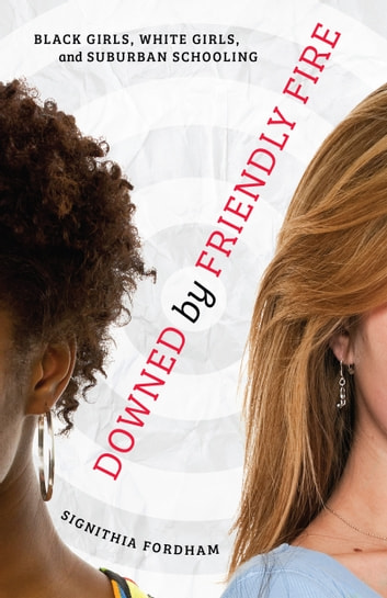 Downed by Friendly Fire - Black Girls, White Girls, and Suburban Schooling ebook by Signithia Fordham