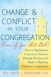 Change and Conflict in Your Congregation (Even If You Hate Both) - How to Implement Conscious Choices, Manage Emotions and Build a Thriving Christian Community ebook by Rev. Anita L. Bradshaw