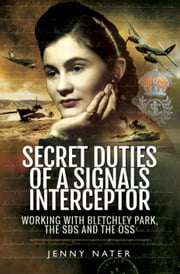 Secret Duties of a Signals Interceptor - Working with Bletchley Park, the SDS and the OSS ebook by Jenny  Nater