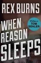 When Reason Sleeps ebook by Rex Burns