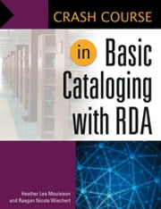Crash Course in Basic Cataloging with RDA ebook by Heather Lea Moulaison,Raegan Wiechert Assistant Professor