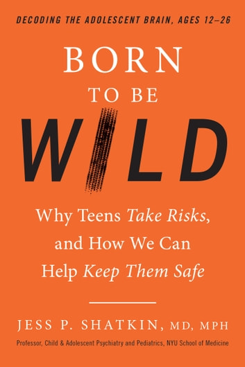 Born to Be Wild - Why Teens Take Risks, and How We Can Help Keep Them Safe eBook by Jess Shatkin