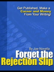 Forget the Rejection Slip, Get published, Make a Career and Money From Your Writing! ebook by Novella, Joe