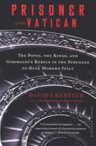 Prisoner of the Vatican - The Popes, the Kings, and Garibaldi's Rebels in the Struggle to Rule Modern Italy ebook by David I. Kertzer