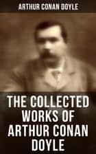 The Collected Works of Arthur Conan Doyle - Including The Sherlock Holmes Series, Poems, Plays, Works on Spirituality, History Books & Memoirs ebook by Arthur Conan Doyle, D. H. Friston, George Hutchinson,...