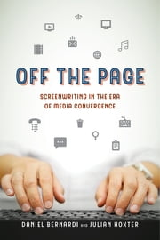 Off the Page - Screenwriting in the Era of Media Convergence ebook by Daniel Bernardi, Julian Hoxter