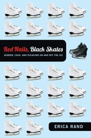Red Nails, Black Skates - Gender, Cash, and Pleasure on and off the Ice ebook by Erica Rand
