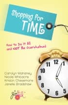 Shopping for Time - How to Do It All and NOT Be Overwhelmed ebook by Nicole Mahaney Whitacre, Janelle Bradshaw, Kristin Chesemore,...