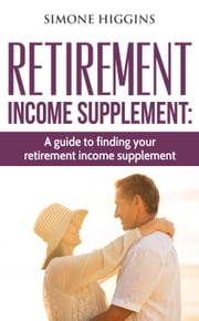 Retirement Income Supplement: A Guide to Finding Your Retirement Income Supplement! ebook by Simone Higgins