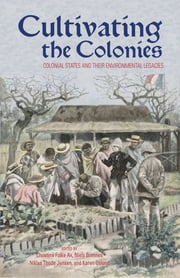 Cultivating the Colonies - Colonial States and their Environmental Legacies ebook by Christina Folke Ax,Niels Brimnes,Niklas Thode Jensen,Karen Oslund