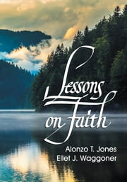 Lessons on Faith - A Selection of Articles & Sermons ebook by Alonzo Trevier Jones, Ellet Joseph Waggoner