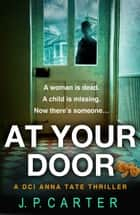 At Your Door (A DCI Anna Tate Crime Thriller, Book 2) ebook by J. P. Carter