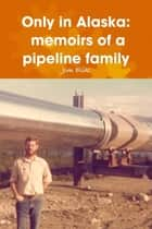 Only in Alaska: Memoirs of a Pipeline Family ebook by Jim Elik