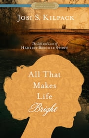 All That Makes Life Bright: The Life and Love of Harriet Beecher Stowe [A Historical Proper Romance] ebook by Josi S. Kilpack
