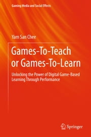 Games-To-Teach or Games-To-Learn - Unlocking the Power of Digital Game-Based Learning Through Performance ebook by Yam San Chee