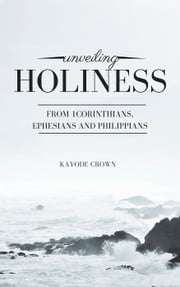 Unveiling Holiness From 1Corinthians, Ephesians and Philippians ebook by Kayode Crown