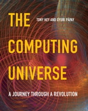 The Computing Universe - A Journey through a Revolution ebook by Tony Hey,Gyuri Pápay