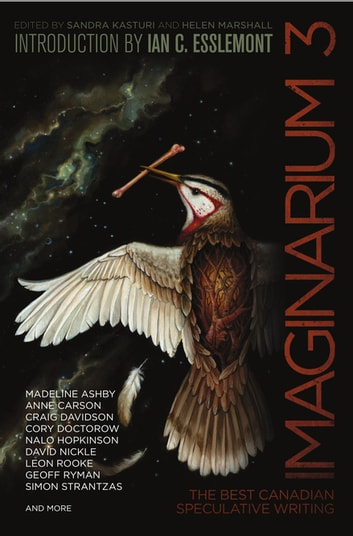 Imaginarium 3 - The Best Canadian Speculative Writing ebook by Robert Priest,Catherine MacLeod,Amal El-Mohtar,Nalo Hopkinson,Claire Humphrey,Colleen Anderson,David Nickle,Kim Neville,Anne Carson,Siobhan Carroll,Neile Graham,Richard Gavin,Kate Cayley,A.C. Wise,Leon Rooke,Cory Doctorow,Louisa Howerow,Craig Davidson,Jane Tolmie,Simon Strantzas,Peter Chiykowski,James Arthur,Gemma Files,Jennifer Giesbrecht,Indrapramit Das,Ian C. Esslemont,Jan Conn,Matthew Johnson,Kim Goldberg,Halli Villegas,Silvia Moreno-Garcia,Robin Richardson,Tam MacNeil,Geoff Ryman,Madeline Ashby,Joan Crate,Laura Friis