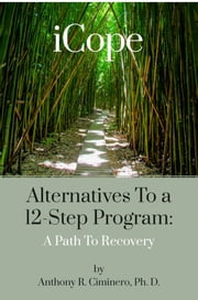iCope: Alternatives To A 12-Step Program: A Path To Recovery ebook by Anthony R. Ciminero, Ph. D.