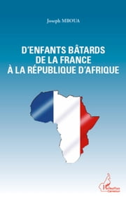 D'enfants bâtards de la France à la République d'Afrique ebook by Joseph Mboua